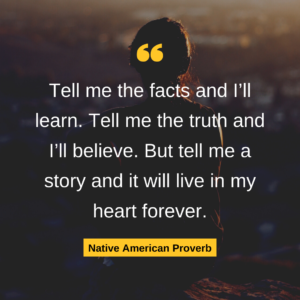 Tell me the facts and I'll learn. Tell me the truth and I'll believe. But tell me a story and it will live in my heart forever. Native American Proverb